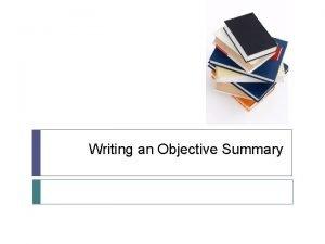 Writing an Objective Summary Writing an Objective Summary