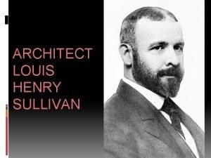ARCHITECT LOUIS HENRY SULLIVAN ARCHITECT LOUIS SULLIVAN Louis