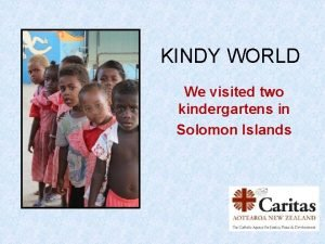 KINDY WORLD We visited two kindergartens in Solomon