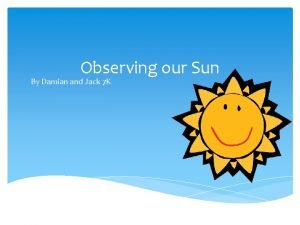Observing our Sun By Damian and Jack 7