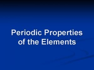 Periodic Properties of the Elements The Periodic Table