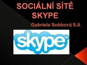 SOCILN ST SKYPE Gabriela Sobkov 9 A Skype