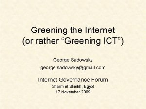 Greening the Internet or rather Greening ICT George