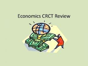 Economics CRCT Review ECONOMICS the study of how