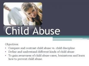 Child Abuse Objectives Compare and contrast child abuse