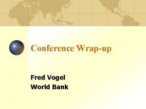 Conference Wrapup Fred Vogel World Bank Conference Overview