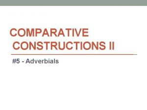 COMPARATIVE CONSTRUCTIONS II 5 Adverbials Adverb vs Adverbial