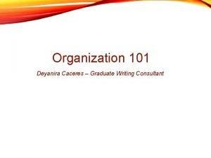 Organization 101 Deyanira Caceres Graduate Writing Consultant Introductions