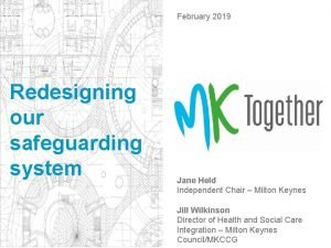 February 2019 Redesigning our safeguarding system Jane Held
