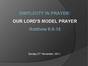 SIMPLICITY IN PRAYER OUR LORDS MODEL PRAYER Matthew
