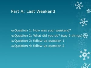 Part A Last Weekend Question 1 How was