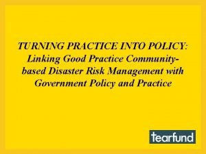TURNING PRACTICE INTO POLICY Linking Good Practice Communitybased