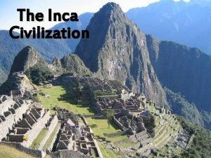 The Inca Civilization INCA CIVILIZATION A Little History