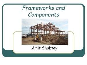 Frameworks and Components Amit Shabtay Frameworks l l
