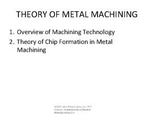 THEORY OF METAL MACHINING 1 Overview of Machining
