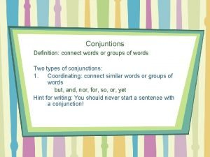 Conjuntions Definition connect words or groups of words