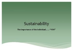 Sustainability The Importance of the IndividualYOU Sustainability is