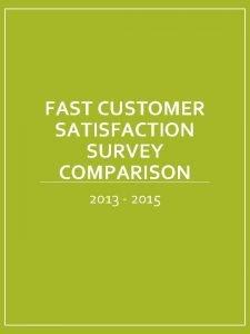 FAST CUSTOMER SATISFACTION SURVEY COMPARISON 2013 2015 Survey