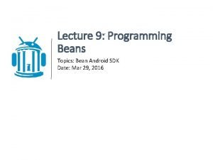Lecture 9 Programming Beans Topics Bean Android SDK