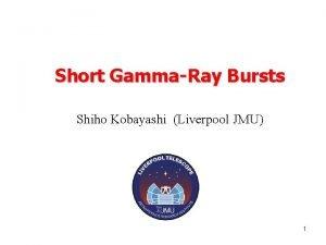 Short GammaRay Bursts Shiho Kobayashi Liverpool JMU 1