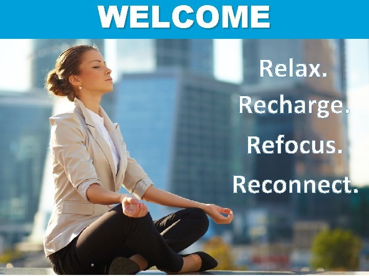 WELCOME Relax Recharge Refocus Reconnect Relax Refocus Recharge