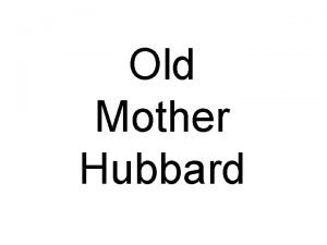 Old Mother Hubbard Old Mother Hubbard Went to