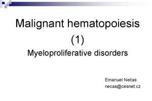 Malignant hematopoiesis 1 Myeloproliferative disorders Emanuel Neas necascesnet