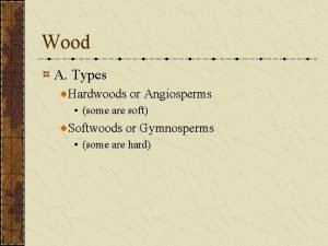 Wood A Types Hardwoods or Angiosperms some are