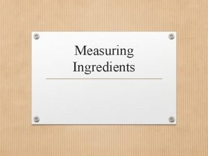 Measuring Ingredients Objectives Define terms related to measuring