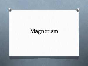 Magnetism Magnets and Magnetic Fields O Magnetic poles