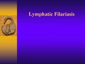Lymphatic Filariasis Lymphatic Filariasis Infection with 3 closely