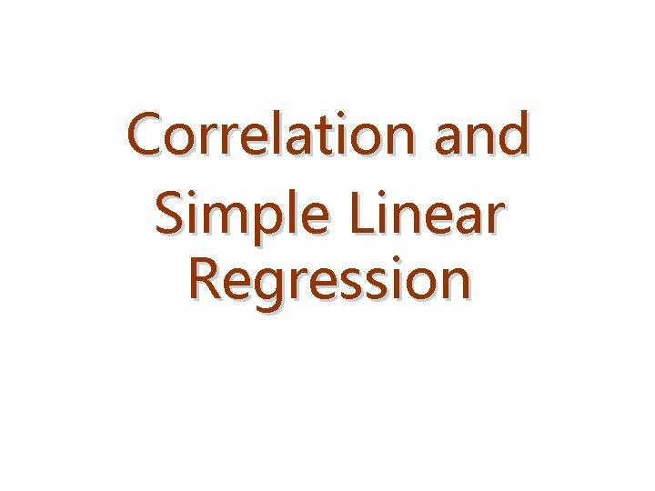Correlation and Simple Linear Regression Correlation Analysis Correlation