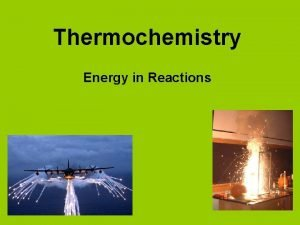 Thermochemistry Energy in Reactions Thermochemistry Most chemical reactions