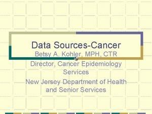 Data SourcesCancer Betsy A Kohler MPH CTR Director