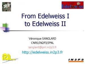 From Edelweiss I to Edelweiss II Vronique SANGLARD