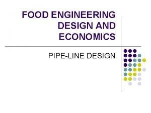 FOOD ENGINEERING DESIGN AND ECONOMICS PIPELINE DESIGN Design