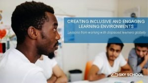 CREATING INCLUSIVE AND ENGAGING LEARNING ENVIRONMENTS Lessons from