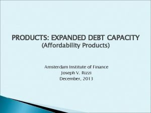PRODUCTS EXPANDED DEBT CAPACITY Affordability Products Amsterdam Institute