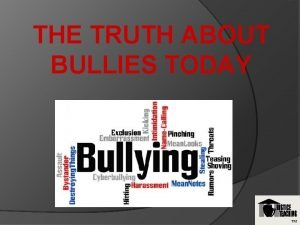 THE TRUTH ABOUT BULLIES TODAY TM WHO IS