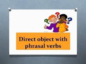Direct object with phrasal verbs Phrasal Verbs Phrasal