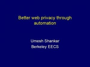 Better web privacy through automation Umesh Shankar Berkeley