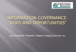INFORMATION GOVERNANCE RISKS AND OPPORTUNITIES Lisa Desautels President