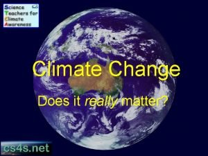 Climate Change Does it really matter Please note