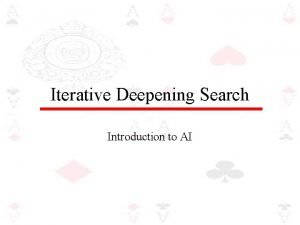 Iterative Deepening Search Introduction to AI Iterative deepening