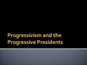 Progressivism and the Progressive Presidents 1880 s and