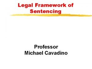 Legal Framework of Sentencing Professor Michael Cavadino Sentencing
