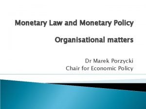 Monetary Law and Monetary Policy Organisational matters Dr