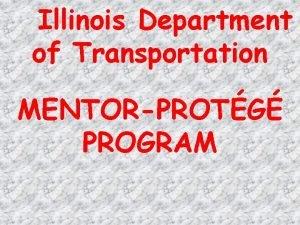 Illinois Department of Transportation MENTORPROTG PROGRAM Program Purpose