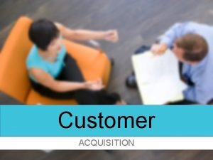 Customer ACQUISITION Customer Acquisition ShortTerm Goal 20 customer