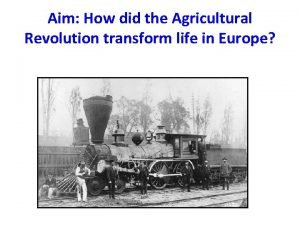 Aim How did the Agricultural Revolution transform life